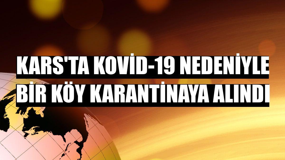 Kars'ta Kovid-19 nedeniyle bir köy karantinaya alındı