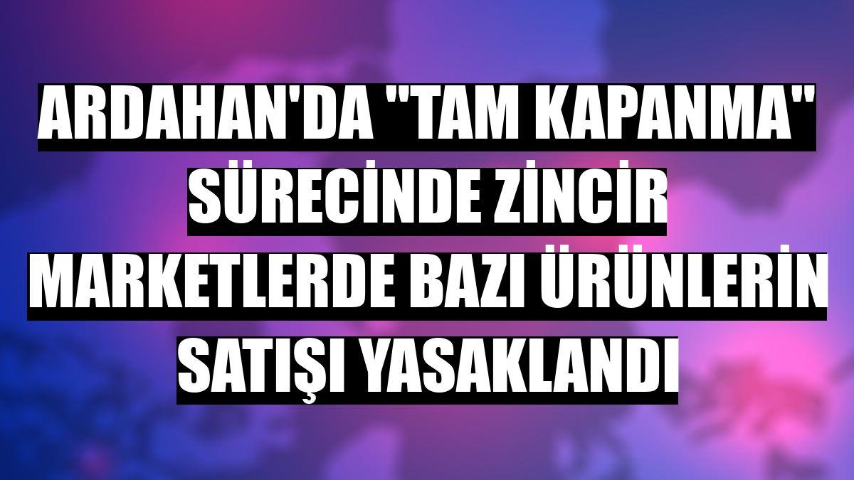 """Ardahan'da """"tam kapanma"""" sürecinde zincir marketlerde bazı ürünlerin satışı yasaklandı"""