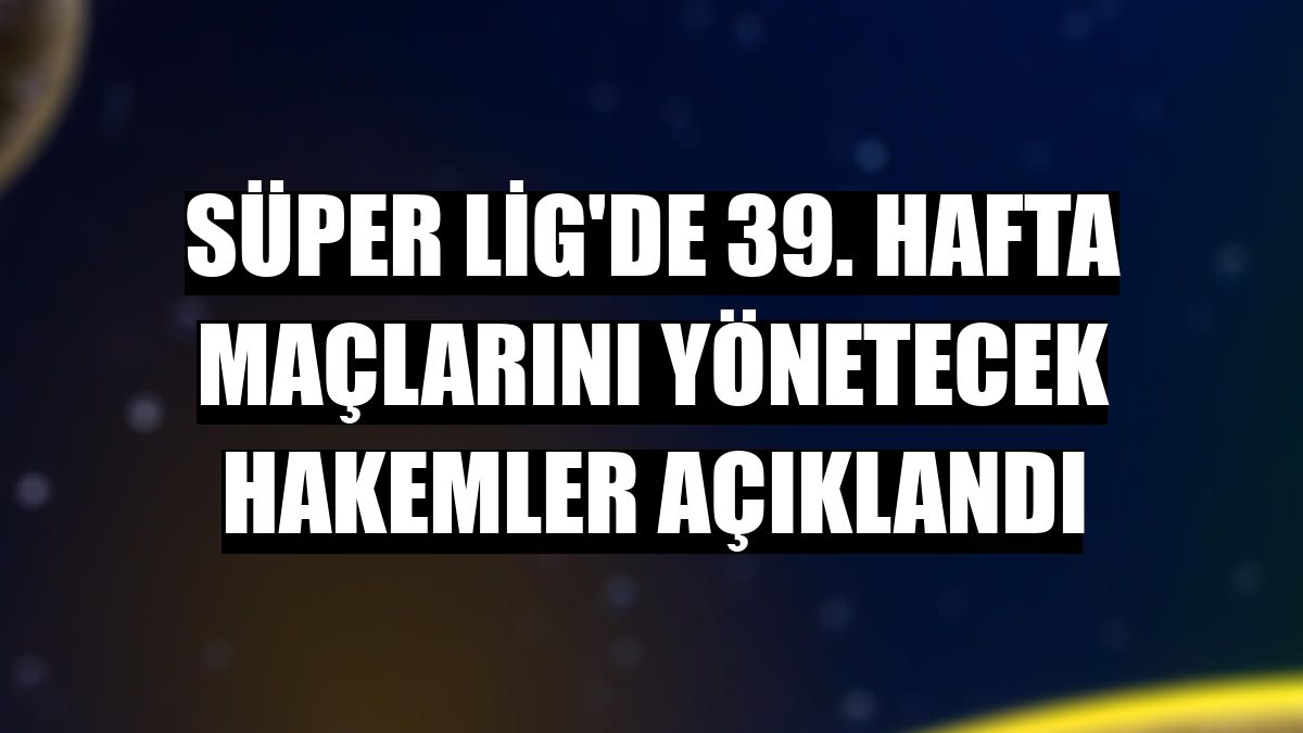 Süper Lig'de 39. hafta maçlarını yönetecek hakemler açıklandı