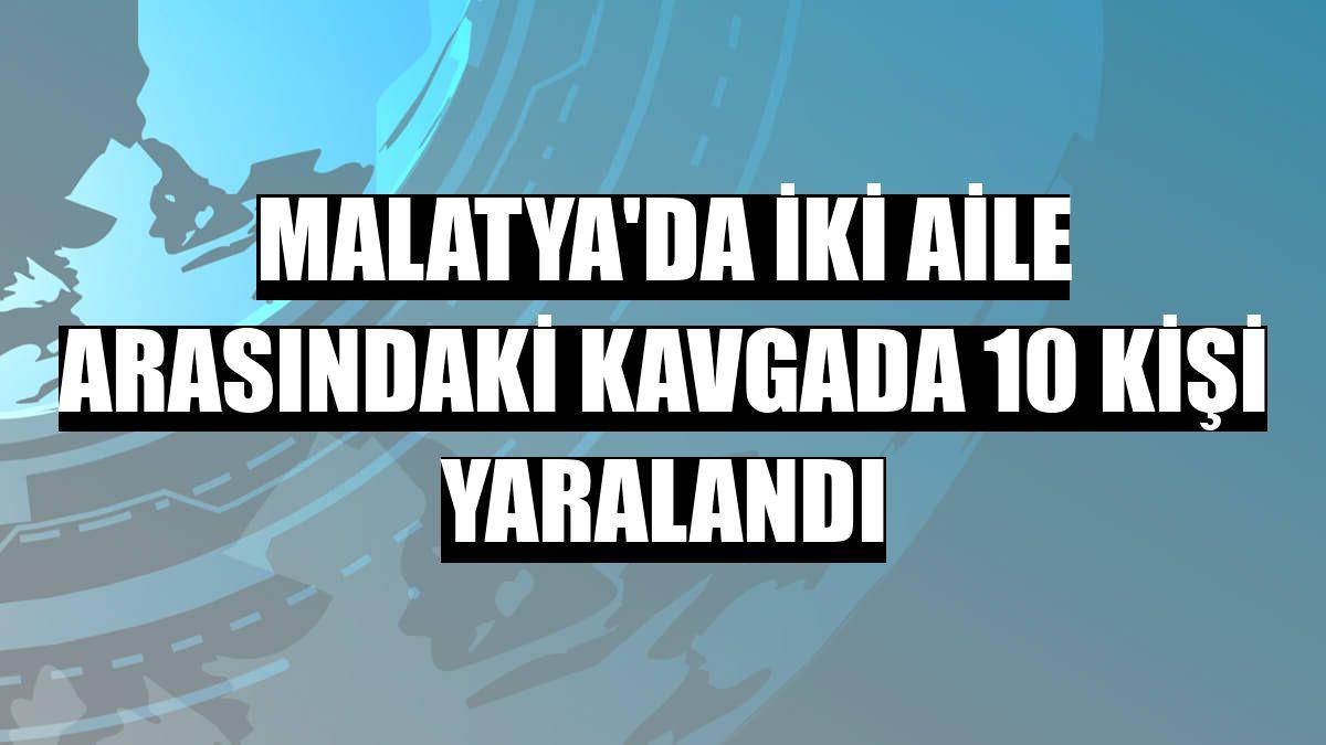 Malatya'da iki aile arasındaki kavgada 10 kişi yaralandı