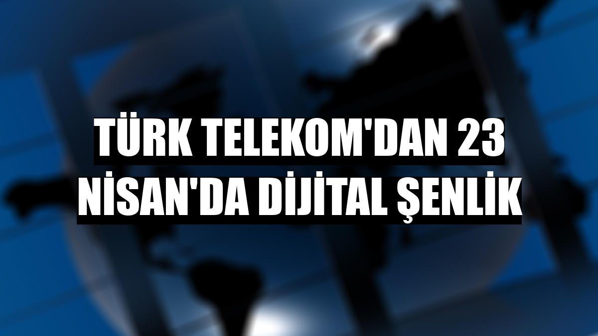 Türk Telekom'dan 23 Nisan'da dijital şenlik