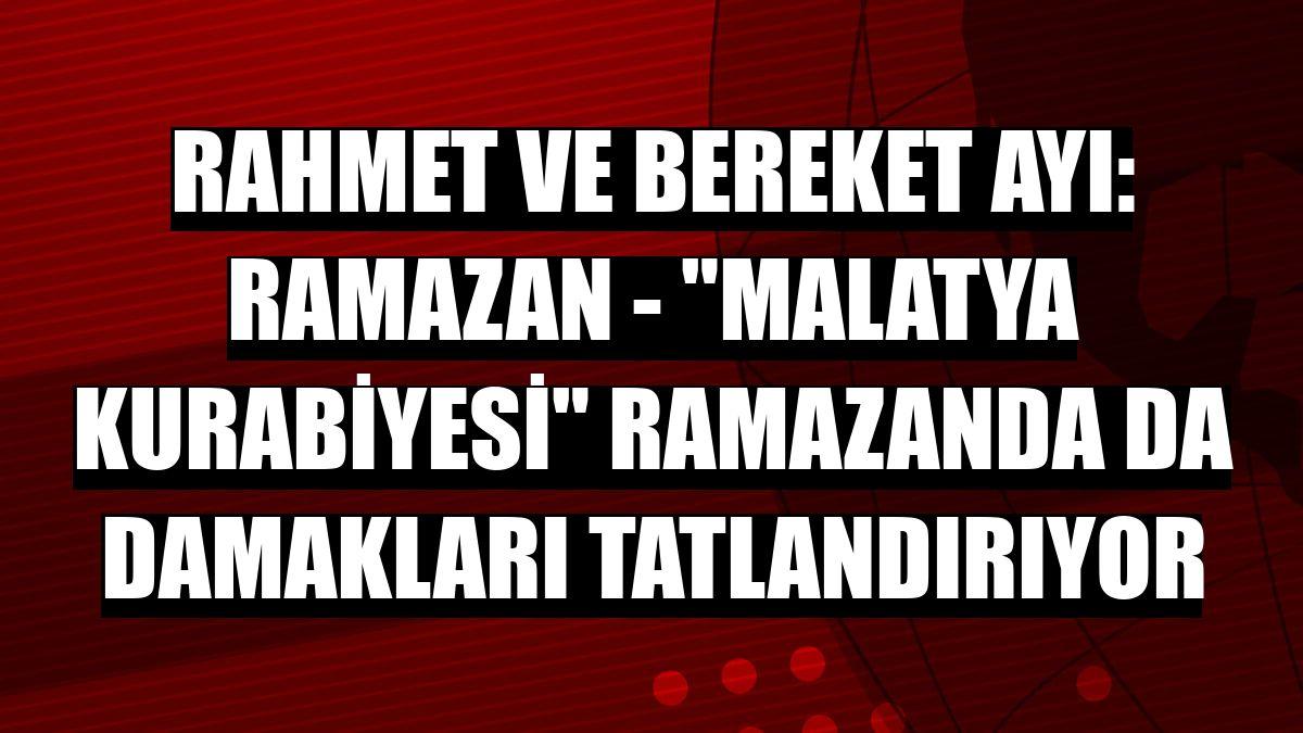 """RAHMET VE BEREKET AYI: RAMAZAN - """"Malatya kurabiyesi"""" ramazanda da damakları tatlandırıyor"""
