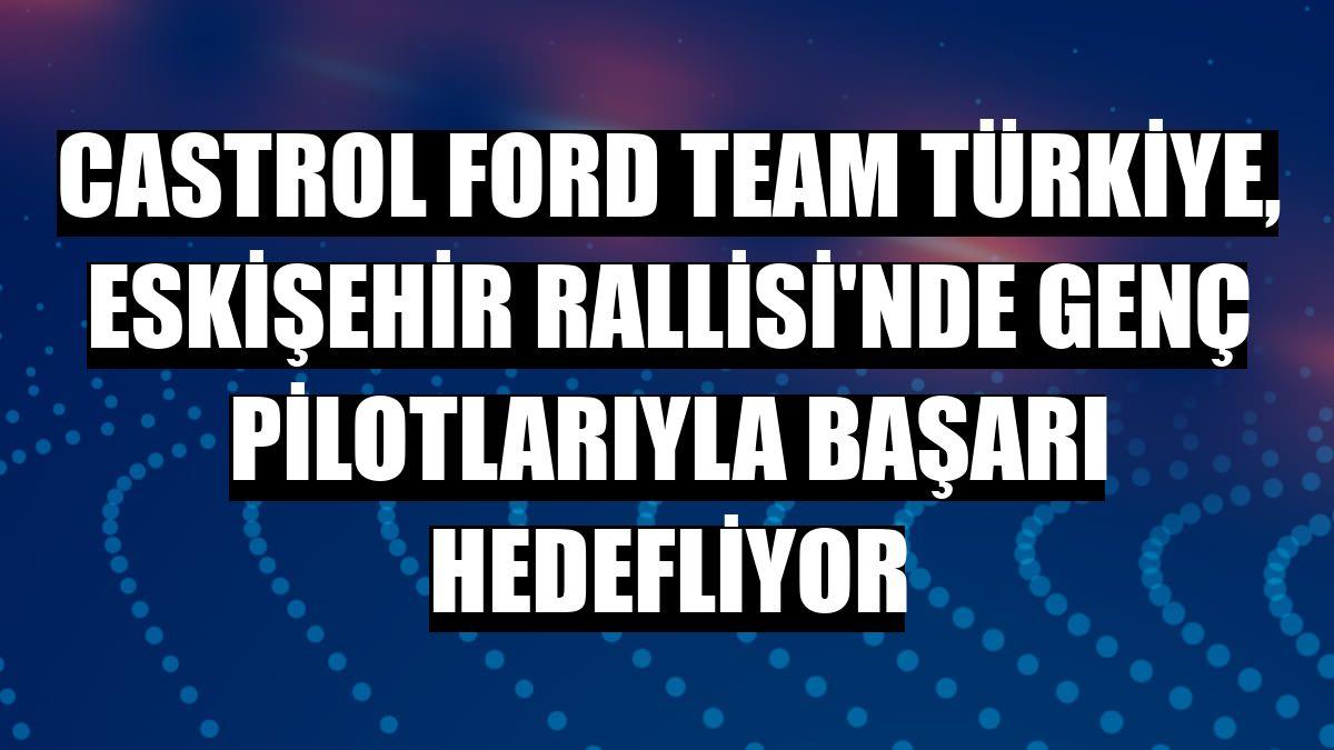 Castrol Ford Team Türkiye, Eskişehir Rallisi'nde genç pilotlarıyla başarı hedefliyor