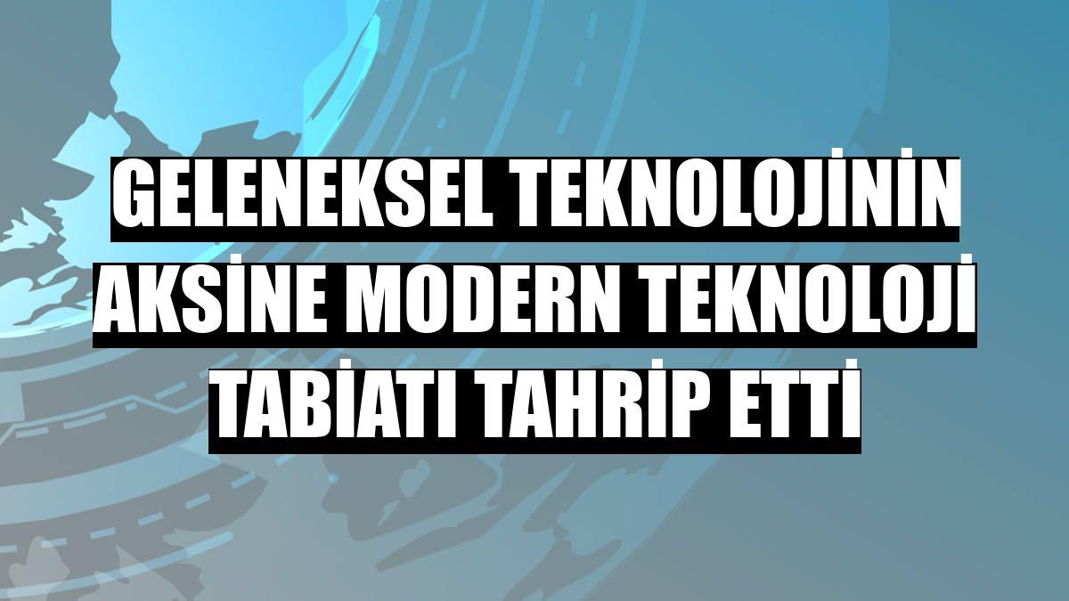 Geleneksel teknolojinin aksine modern teknoloji tabiatı tahrip etti