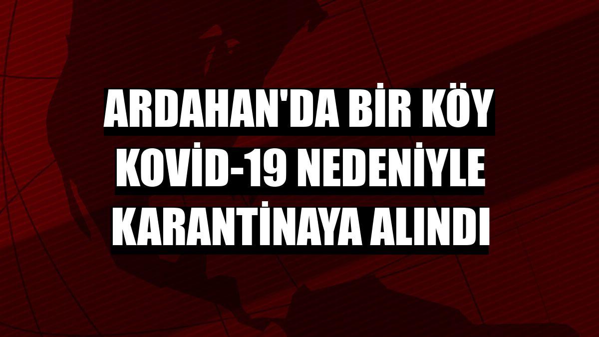 Ardahan'da bir köy Kovid-19 nedeniyle karantinaya alındı