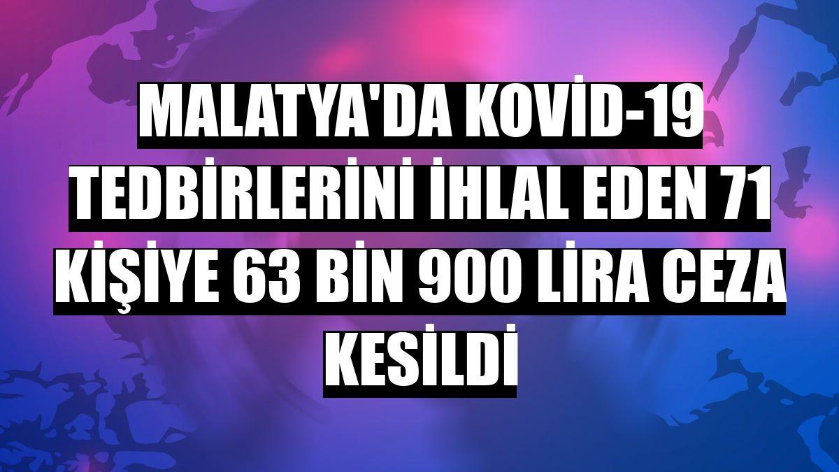 Malatya'da Kovid-19 tedbirlerini ihlal eden 71 kişiye 63 bin 900 lira ceza kesildi