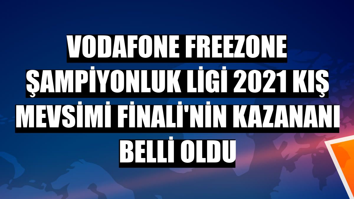 Vodafone FreeZone Şampiyonluk Ligi 2021 Kış Mevsimi Finali'nin kazananı belli oldu