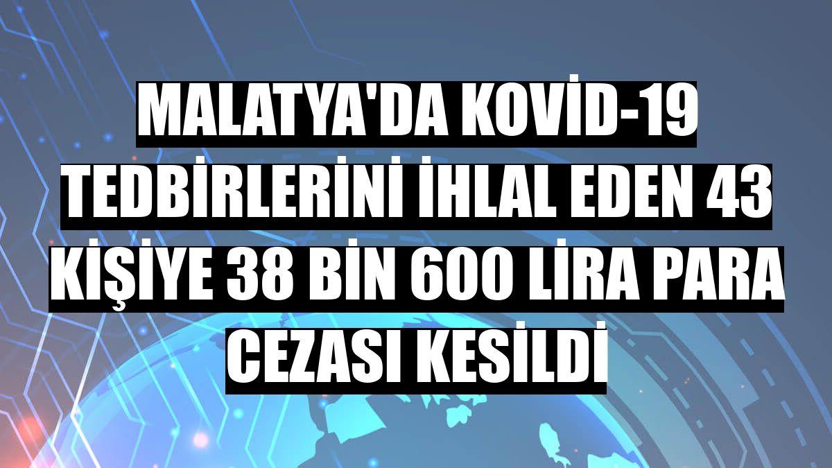 Malatya'da Kovid-19 tedbirlerini ihlal eden 43 kişiye 38 bin 600 lira para cezası kesildi