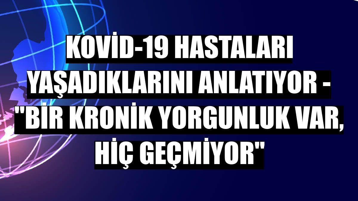 """KOVİD-19 HASTALARI YAŞADIKLARINI ANLATIYOR - """"Bir kronik yorgunluk var, hiç geçmiyor"""""""