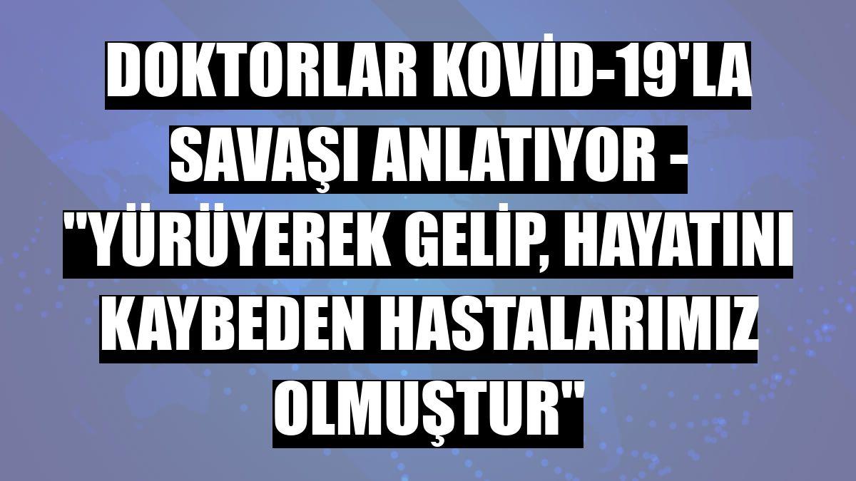 """DOKTORLAR KOVİD-19'LA SAVAŞI ANLATIYOR - """"Yürüyerek gelip, hayatını kaybeden hastalarımız olmuştur"""""""
