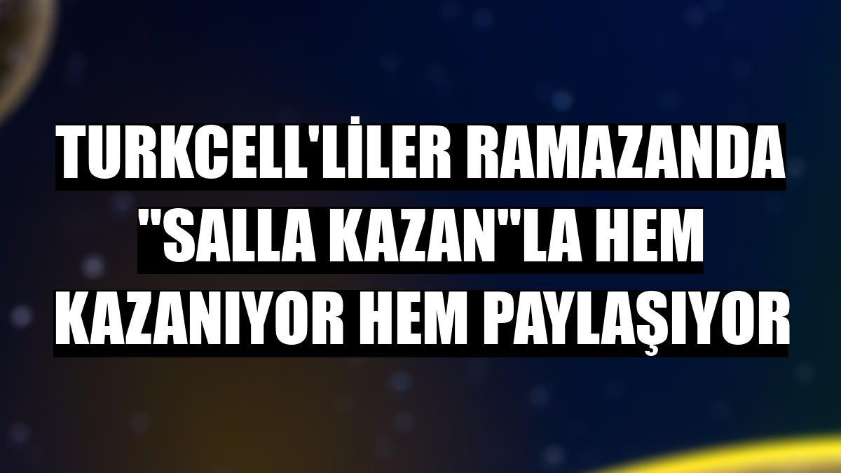 """Turkcell'liler ramazanda """"Salla Kazan""""la hem kazanıyor hem paylaşıyor"""
