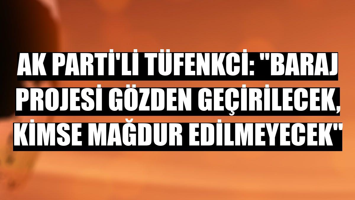 """AK Parti'li Tüfenkci: """"Baraj projesi gözden geçirilecek, kimse mağdur edilmeyecek"""""""