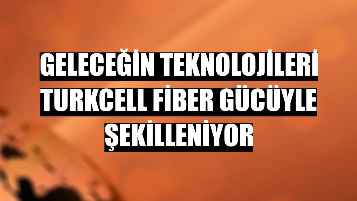 Geleceğin teknolojileri Turkcell fiber gücüyle şekilleniyor