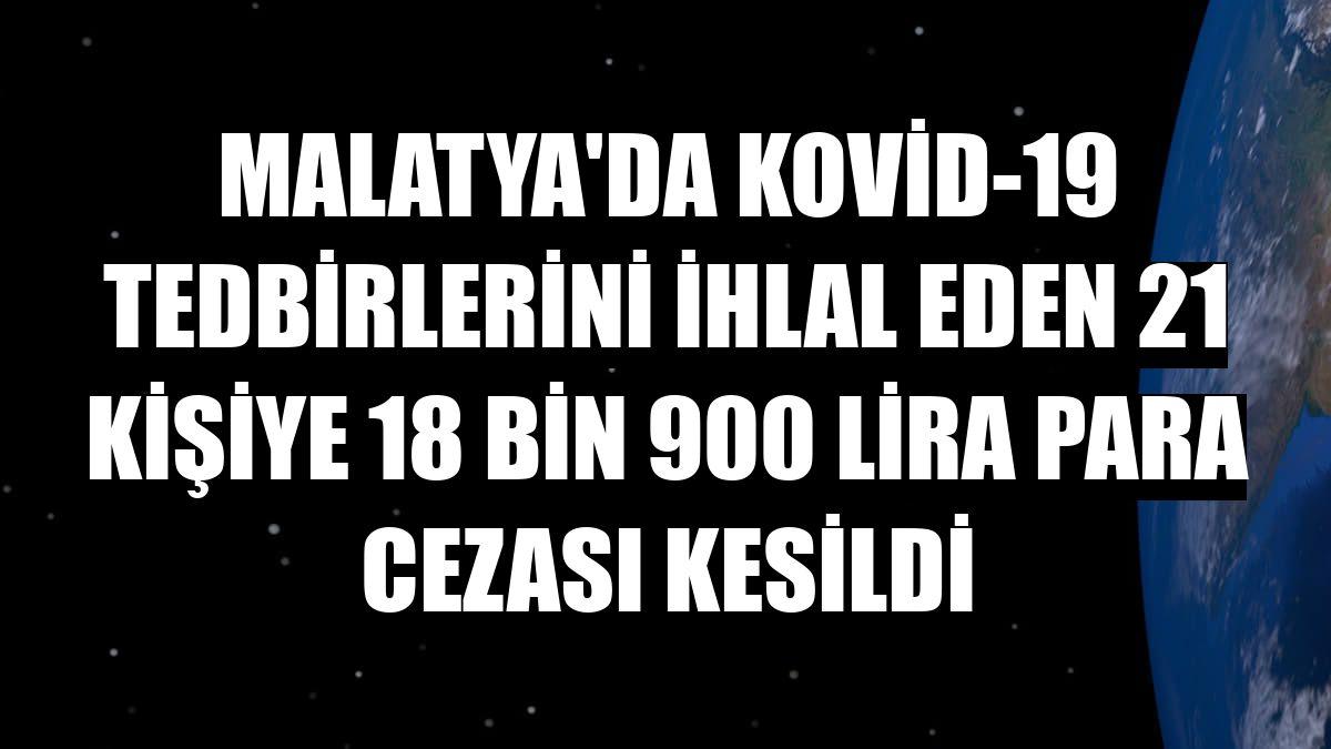 Malatya'da Kovid-19 tedbirlerini ihlal eden 21 kişiye 18 bin 900 lira para cezası kesildi