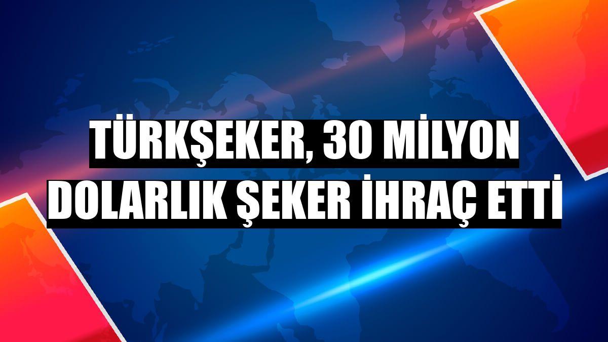 Türkşeker, 30 milyon dolarlık şeker ihraç etti