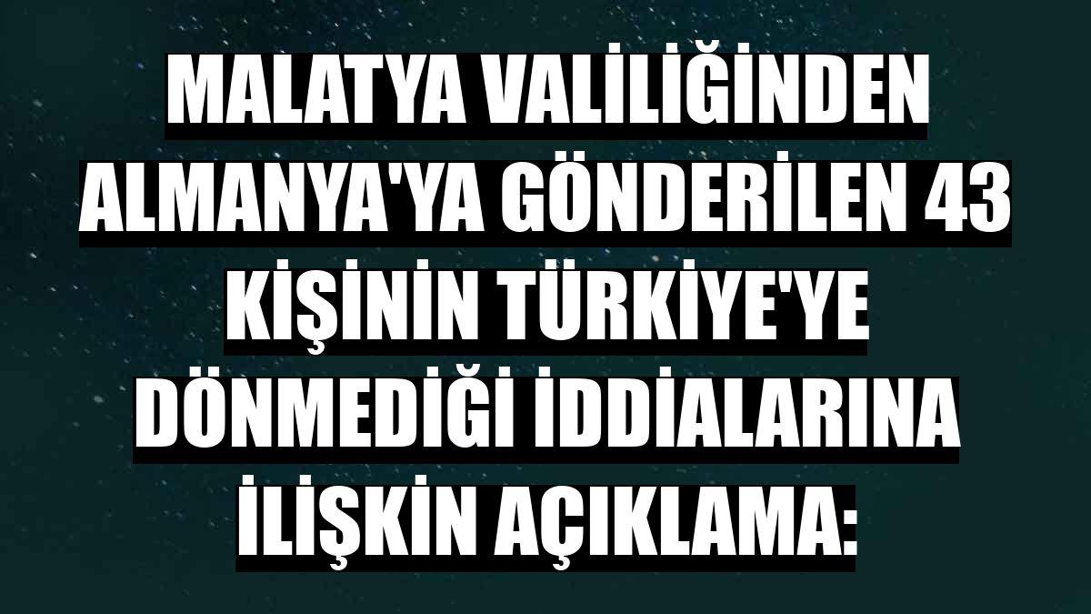 Malatya Valiliğinden Almanya'ya gönderilen 43 kişinin Türkiye'ye dönmediği iddialarına ilişkin açıklama: