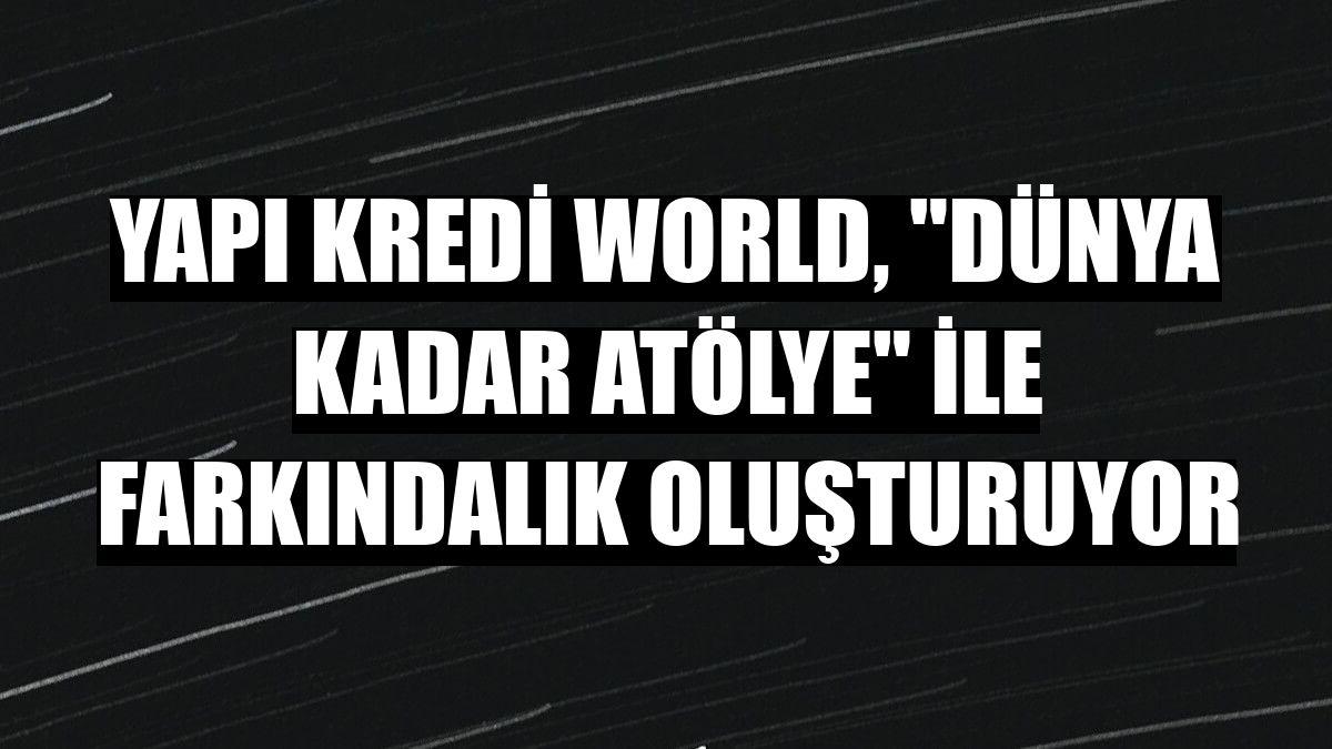 """Yapı Kredi World, """"Dünya Kadar Atölye"""" ile farkındalık oluşturuyor"""