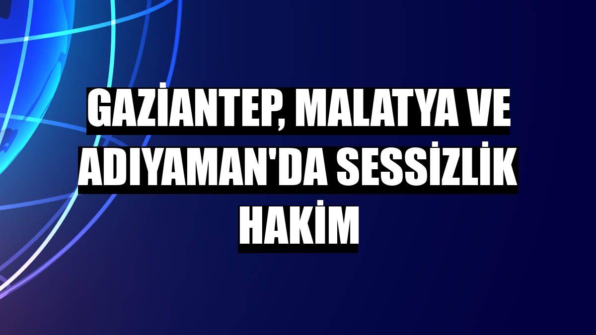 Gaziantep, Malatya ve Adıyaman'da sessizlik hakim