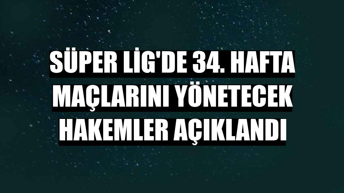 Süper Lig'de 34. hafta maçlarını yönetecek hakemler açıklandı
