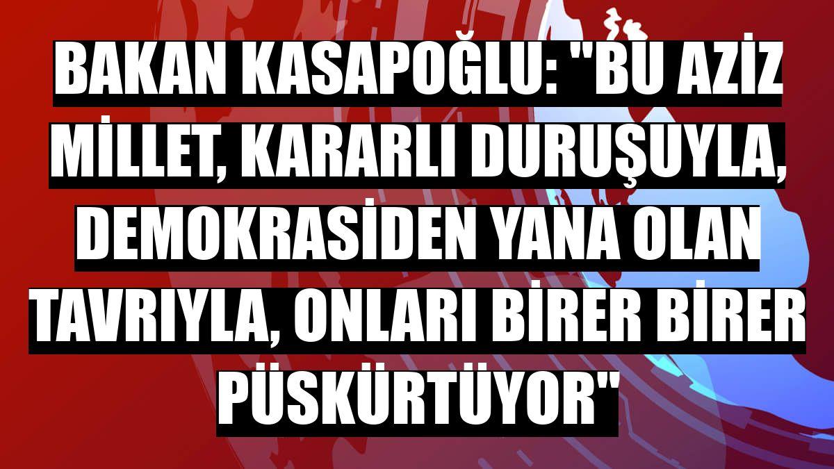 """Bakan Kasapoğlu: """"Bu aziz millet, kararlı duruşuyla, demokrasiden yana olan tavrıyla, onları birer birer püskürtüyor"""""""