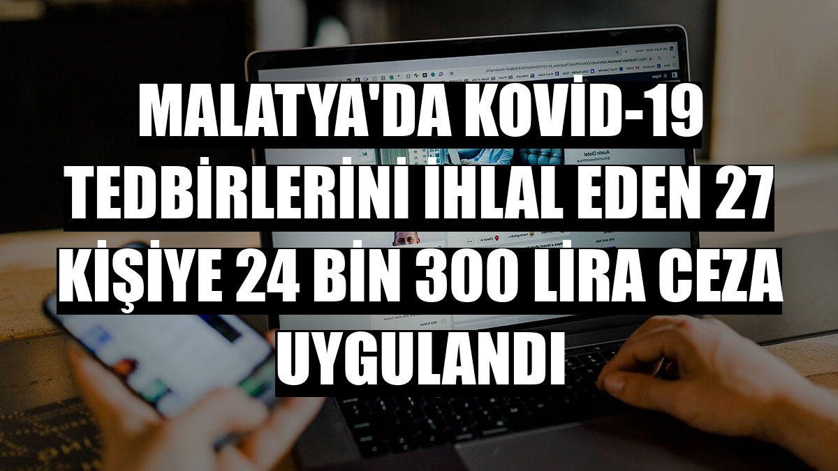 Malatya'da Kovid-19 tedbirlerini ihlal eden 27 kişiye 24 bin 300 lira ceza uygulandı