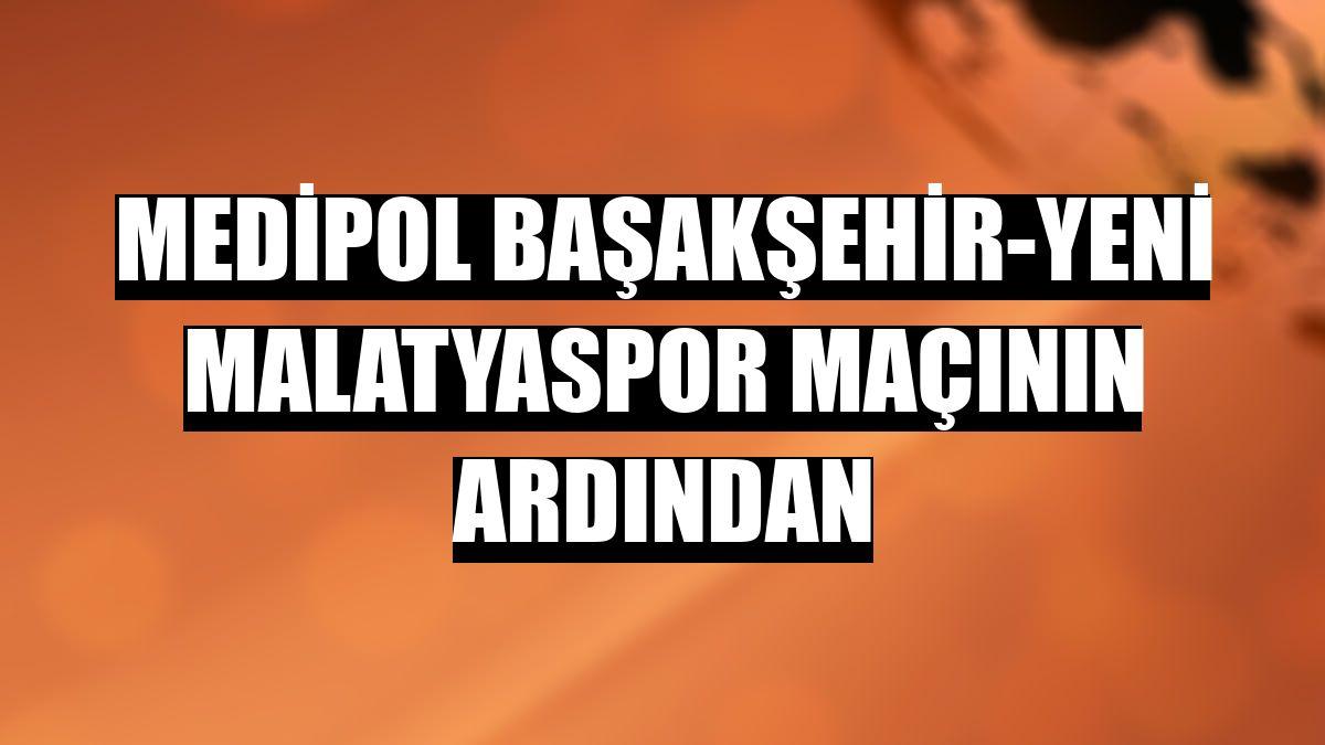 Medipol Başakşehir-Yeni Malatyaspor maçının ardından