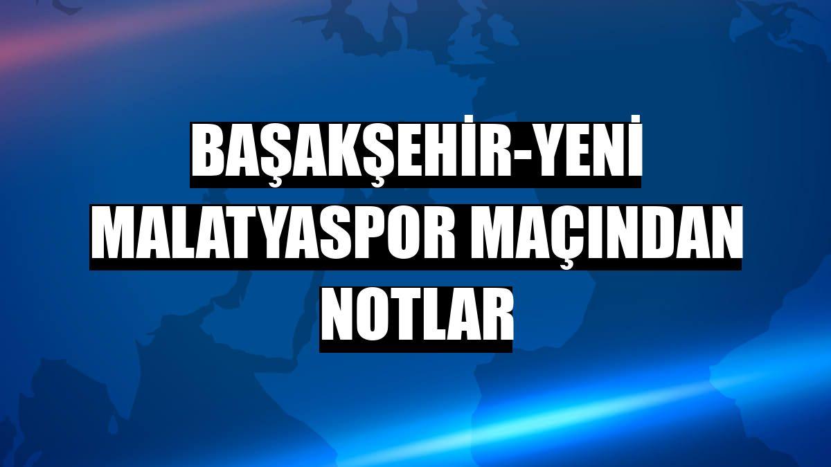 Başakşehir-Yeni Malatyaspor maçından notlar