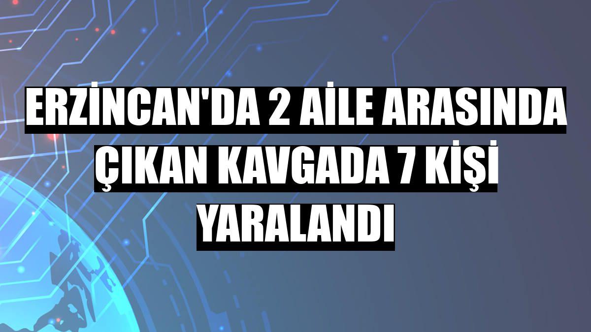 Erzincan'da 2 aile arasında çıkan kavgada 7 kişi yaralandı