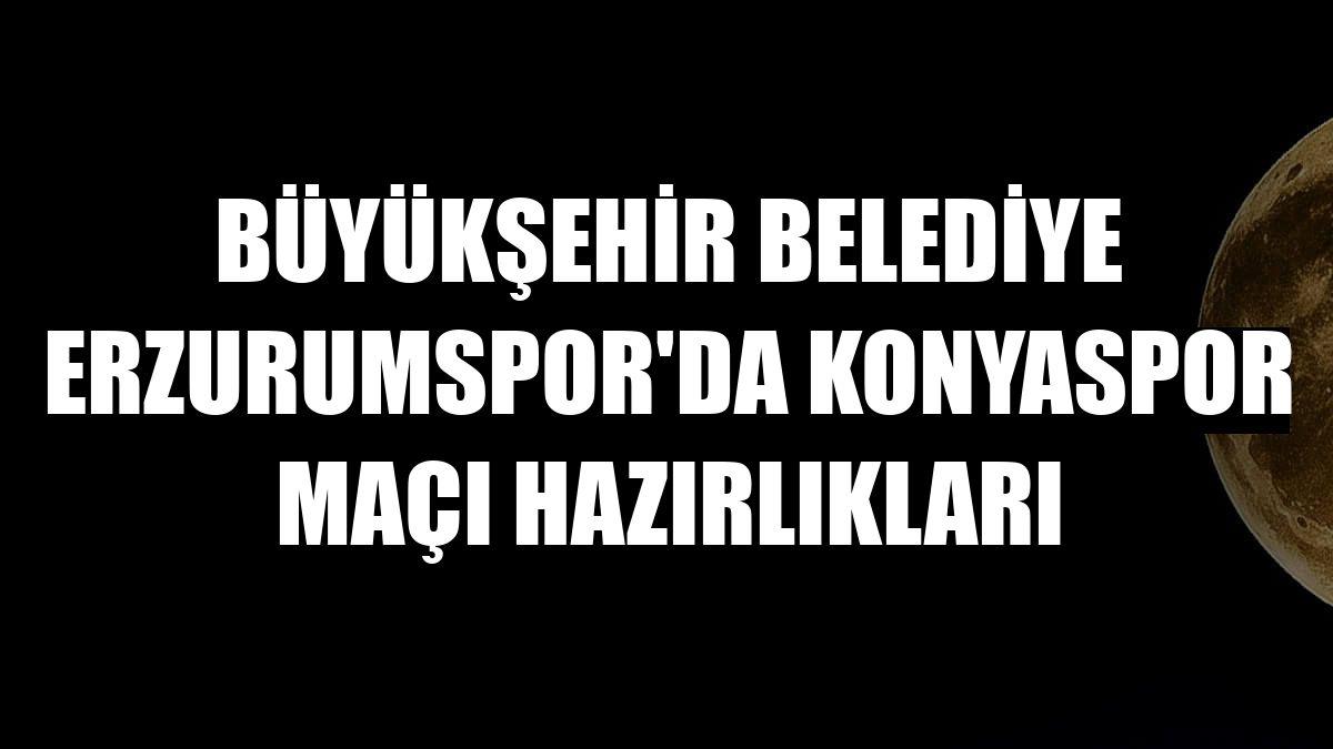 Büyükşehir Belediye Erzurumspor'da Konyaspor maçı hazırlıkları