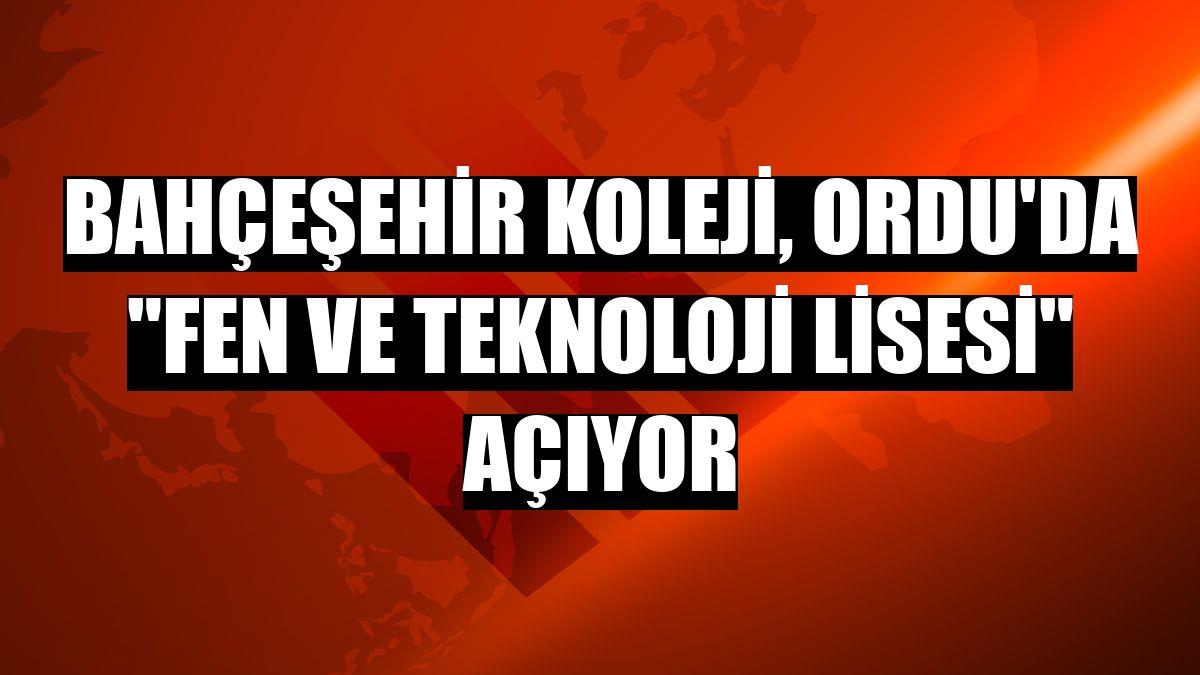 """Bahçeşehir Koleji, Ordu'da """"Fen Ve Teknoloji Lisesi"""" açıyor"""