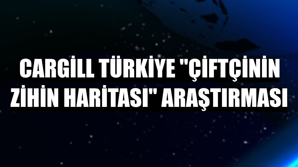 """Cargill Türkiye """"Çiftçinin Zihin Haritası"""" araştırması"""