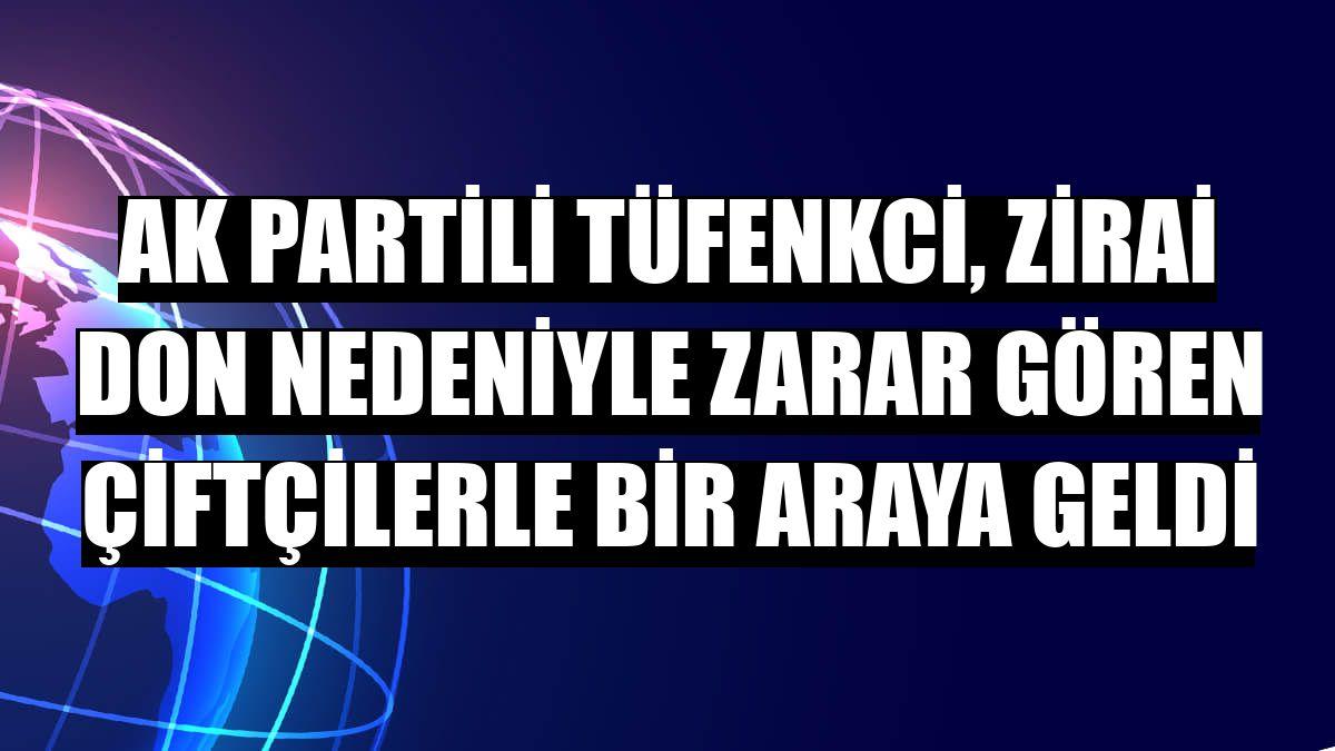 AK Partili Tüfenkci, zirai don nedeniyle zarar gören çiftçilerle bir araya geldi