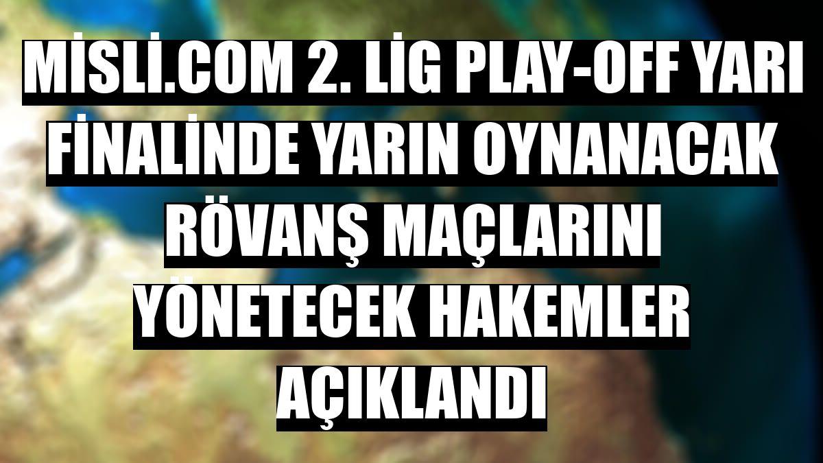 Misli.com 2. Lig play-off yarı finalinde yarın oynanacak rövanş maçlarını yönetecek hakemler açıklandı