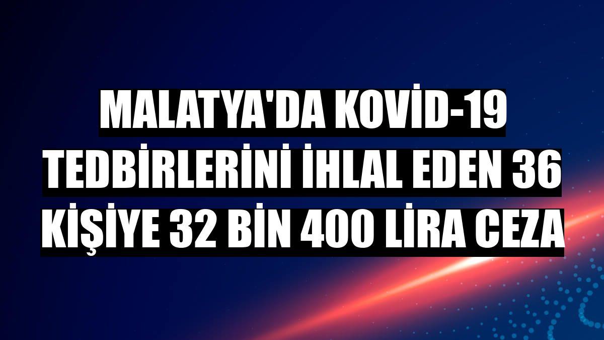 Malatya'da Kovid-19 tedbirlerini ihlal eden 36 kişiye 32 bin 400 lira ceza