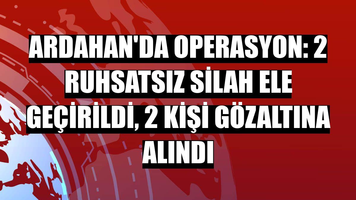 Ardahan'da operasyon: 2 ruhsatsız silah ele geçirildi, 2 kişi gözaltına alındı