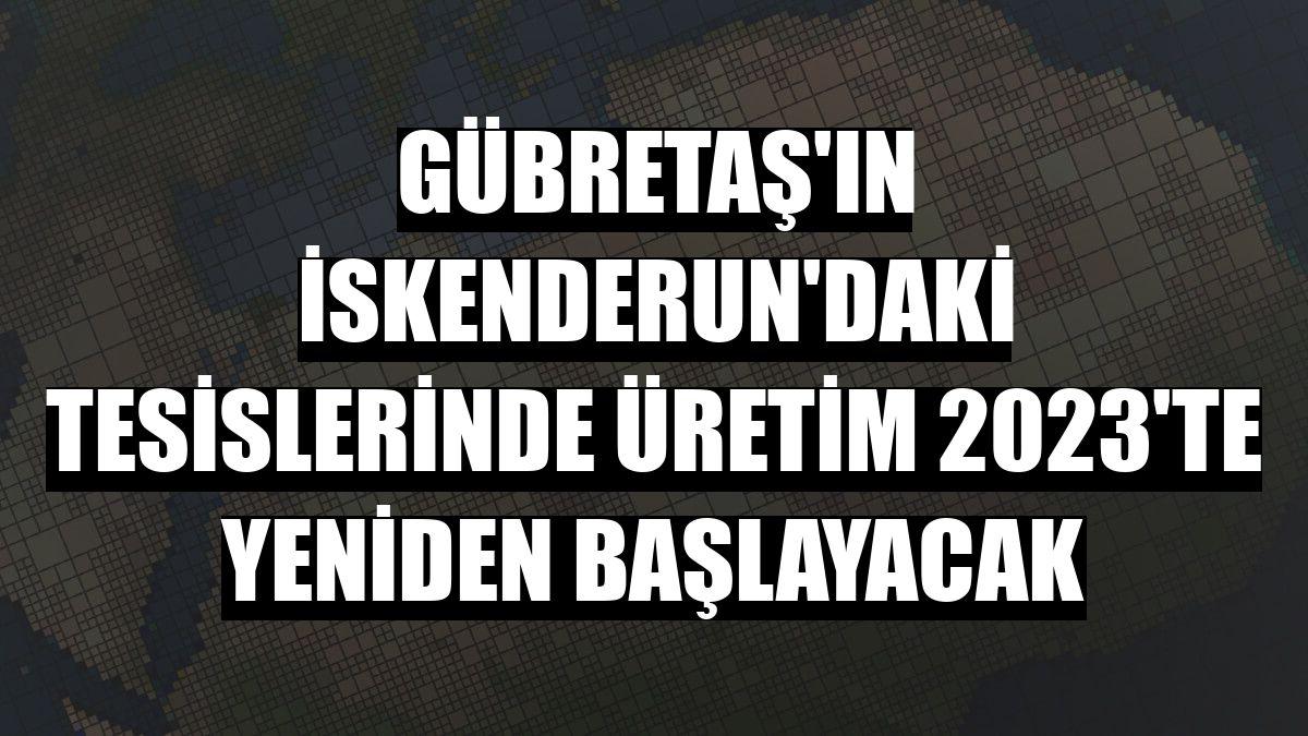 GÜBRETAŞ'ın İskenderun'daki tesislerinde üretim 2023'te yeniden başlayacak