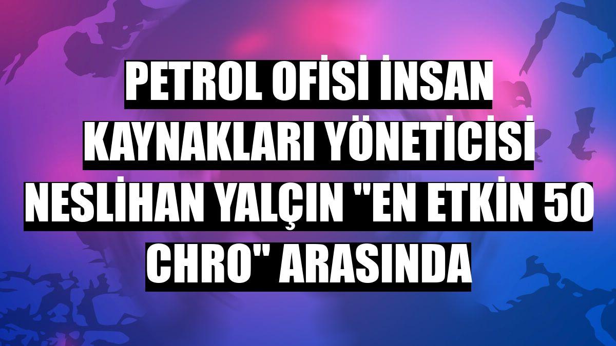 """Petrol Ofisi İnsan Kaynakları Yöneticisi Neslihan Yalçın """"En Etkin 50 CHRO"""" arasında"""