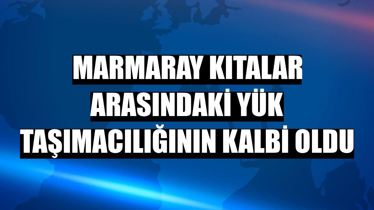 Marmaray kıtalar arasındaki yük taşımacılığının kalbi oldu