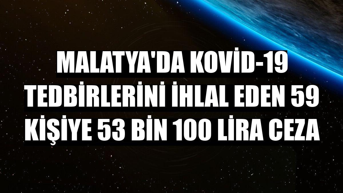 Malatya'da Kovid-19 tedbirlerini ihlal eden 59 kişiye 53 bin 100 lira ceza