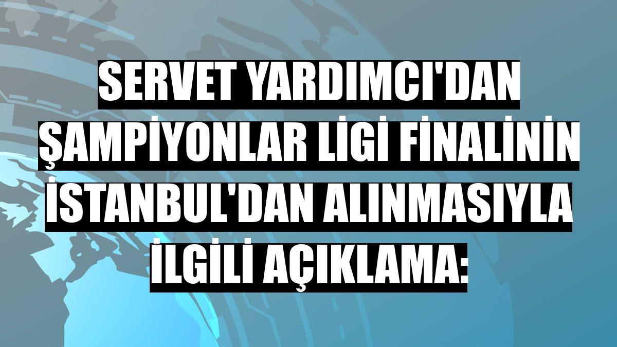 Servet Yardımcı'dan Şampiyonlar Ligi finalinin İstanbul'dan alınmasıyla ilgili açıklama: