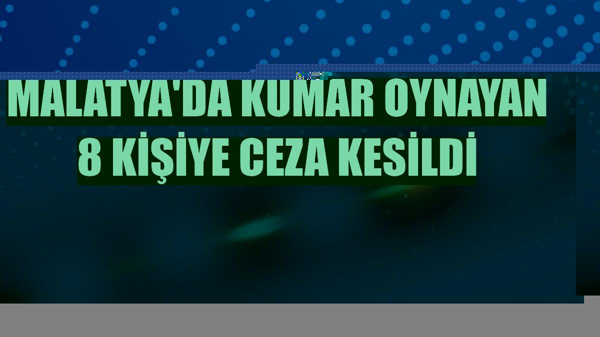 Malatya'da kumar oynayan 8 kişiye ceza kesildi