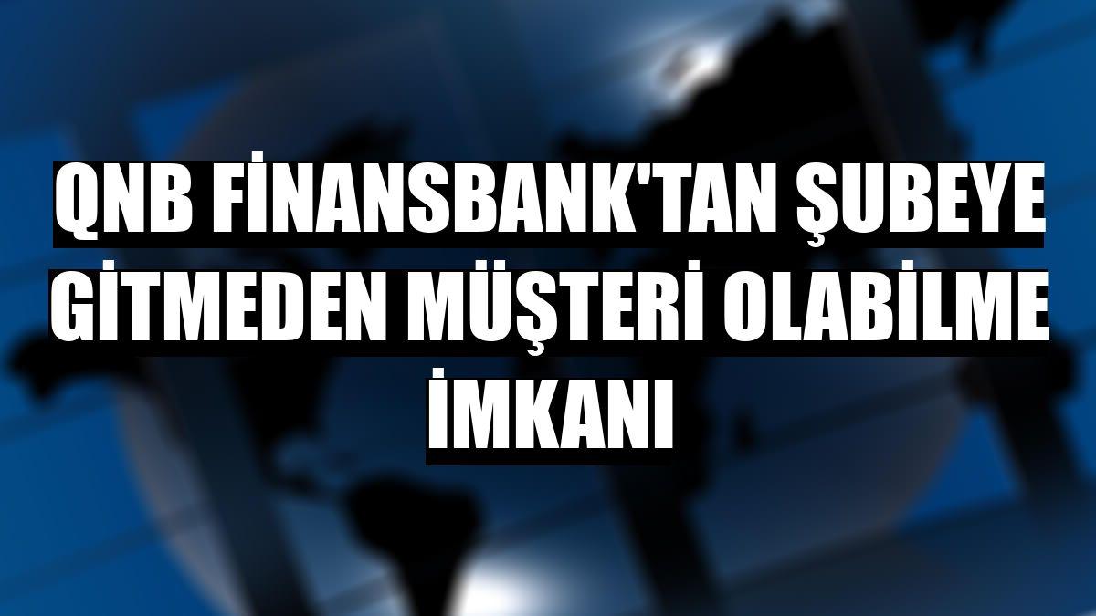 QNB Finansbank'tan şubeye gitmeden müşteri olabilme imkanı