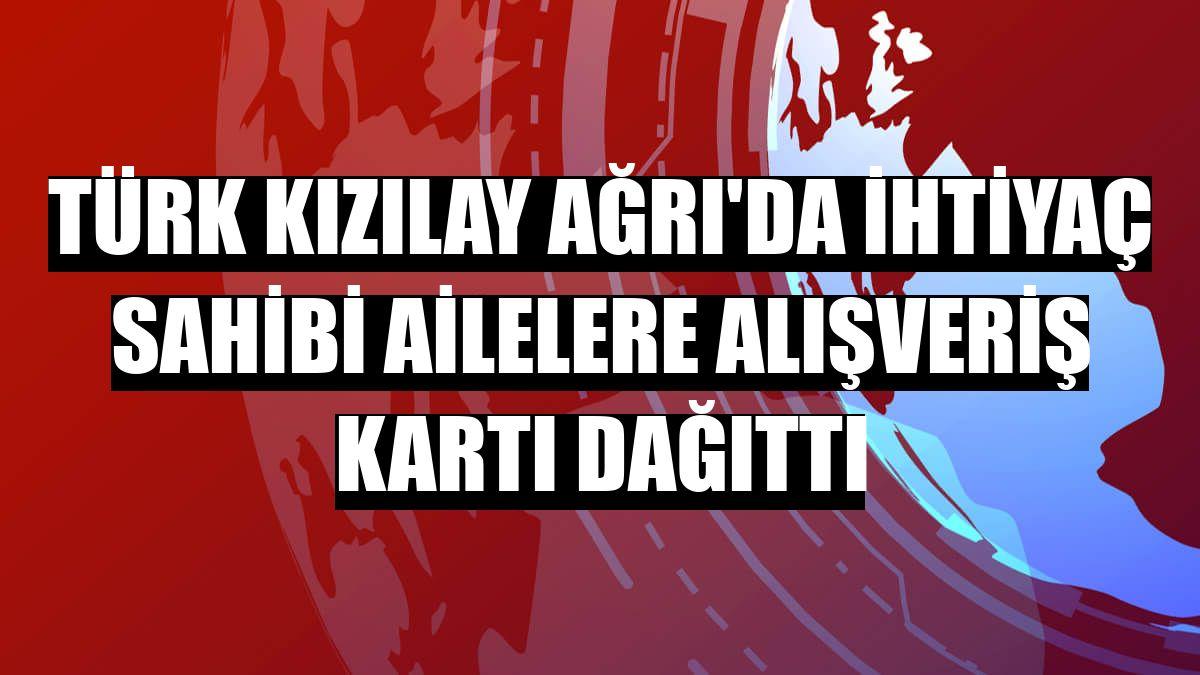 Türk Kızılay Ağrı'da ihtiyaç sahibi ailelere alışveriş kartı dağıttı