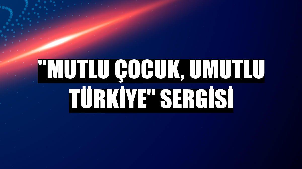 """""""Mutlu Çocuk, Umutlu Türkiye"""" sergisi"""