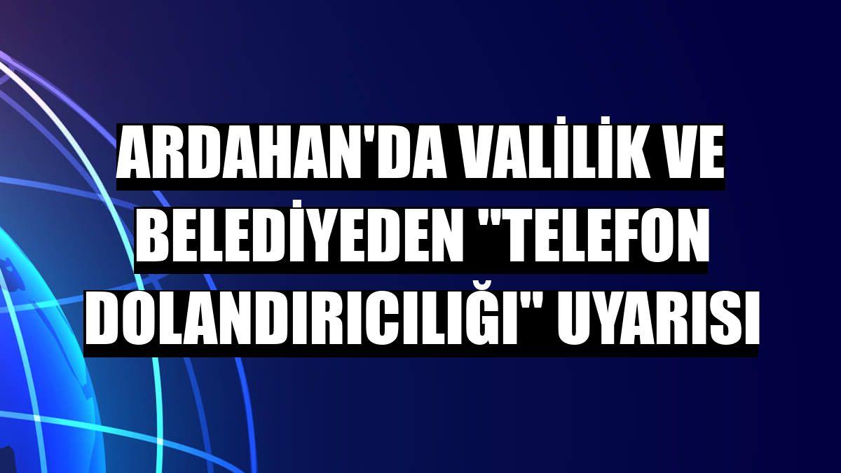 """Ardahan'da Valilik ve Belediyeden """"telefon dolandırıcılığı"""" uyarısı"""