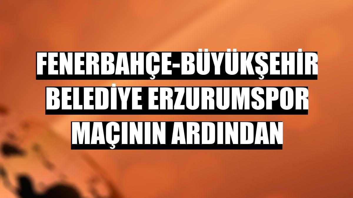 Fenerbahçe-Büyükşehir Belediye Erzurumspor maçının ardından