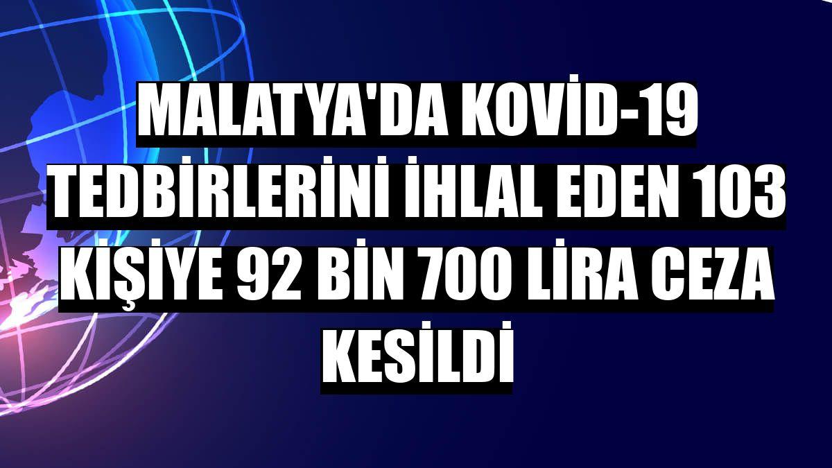 Malatya'da Kovid-19 tedbirlerini ihlal eden 103 kişiye 92 bin 700 lira ceza kesildi