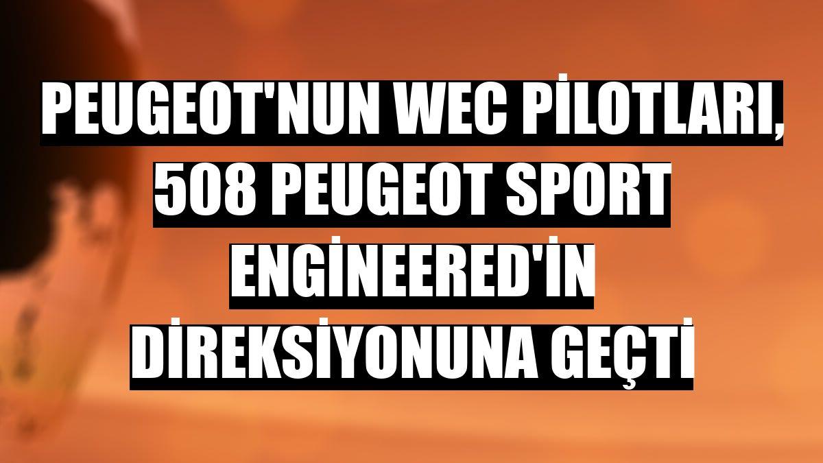 Peugeot'nun WEC pilotları, 508 Peugeot Sport Engineered'in direksiyonuna geçti