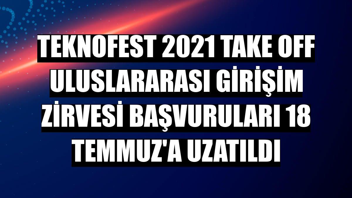 TEKNOFEST 2021 Take Off Uluslararası Girişim Zirvesi başvuruları 18 Temmuz'a uzatıldı