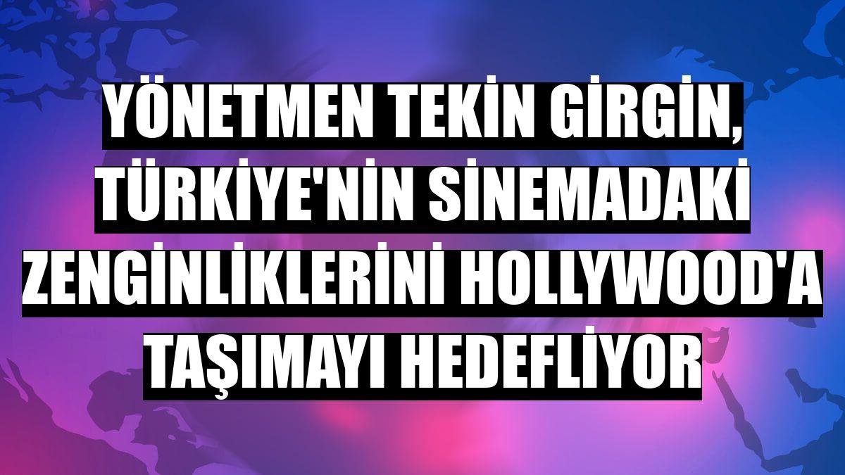 Yönetmen Tekin Girgin, Türkiye'nin sinemadaki zenginliklerini Hollywood'a taşımayı hedefliyor